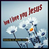 How I Love You Jesus - Single by Kimberly and Alberto Rivera