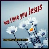 How I Love You Jesus - Single by Kimberly and Alberto Rivera