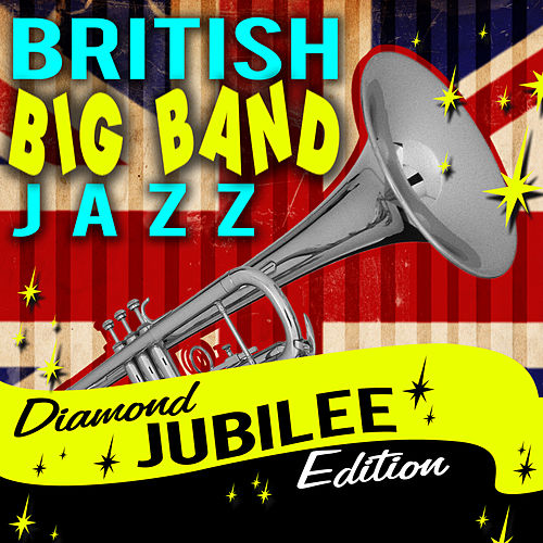 British Big Band Classics Jazz - Diamond Jubilee Edition by Various Artists