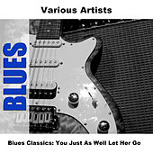 Blues Classics: You Just As Well Let Her Go by Various Artists