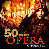 50 Must-Have Opera Choruses by Various Artists