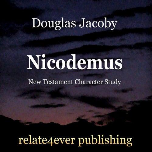 Nicodemus (New Testament Character Study) by Douglas Jacoby