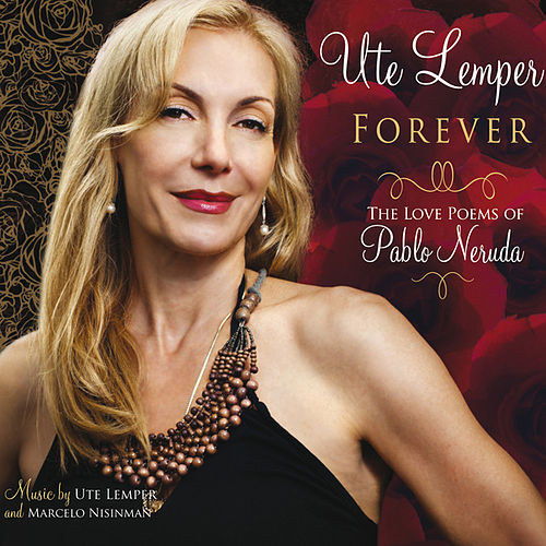 Forever (The Love Poems of Pablo Neruda) by Ute Lemper