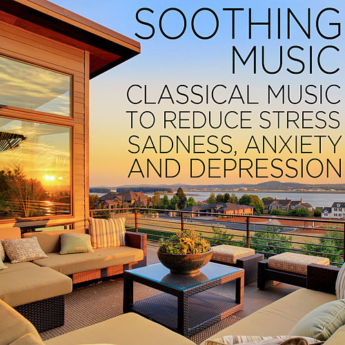 Soothing Music: Classical Music to Reduce Stress, Sadness, Anxiety, and Depression Including Fur Elise, Clair de lune, Swan Lake, and More! by Various Artists