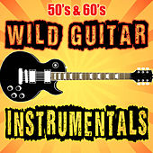 50's & 60's Wild Guitar Instrumentals by Various Artists