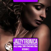 Jazzytronica Session 2 (Jazzy Lounge, Chill & Electronica Vibes) by Various Artists