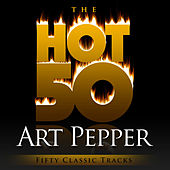 The Hot 50 - Art Pepper (Fifty Classic Tracks) by Art Pepper