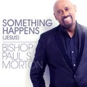 Something Happens (Jesus) by Bishop Paul S. Morton