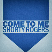 Come to Me di Shorty Rogers