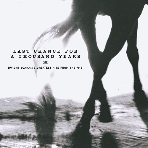 Last Chance For A Thousand Years: Greatest Hits From The 90's by Dwight Yoakam