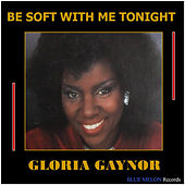 Be Soft with Me Tonight by Gloria Gaynor