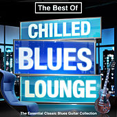 The Best of Chilled Blues Lounge - The Essential Classic Blues Guitar Collection (Late Night Chillout Edition) by Various Artists