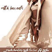 Milk Bar Cafe (Smooth Chocolaty Music for Love & Passion) by Various Artists