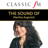 The Sound Of Martha Argerich (By Classic FM) by Martha Argerich