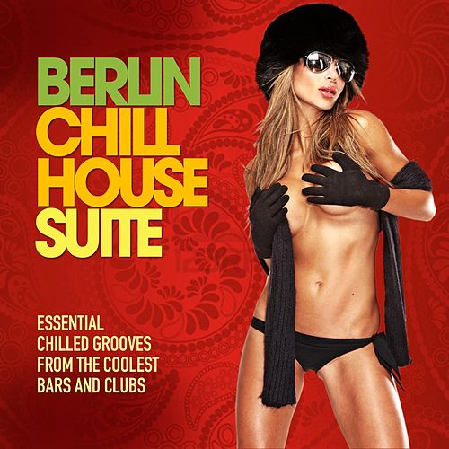 Berlin Chill House Suite (Essential Chilled Grooves from the Coolest Bars & Clubs) by Various Artists