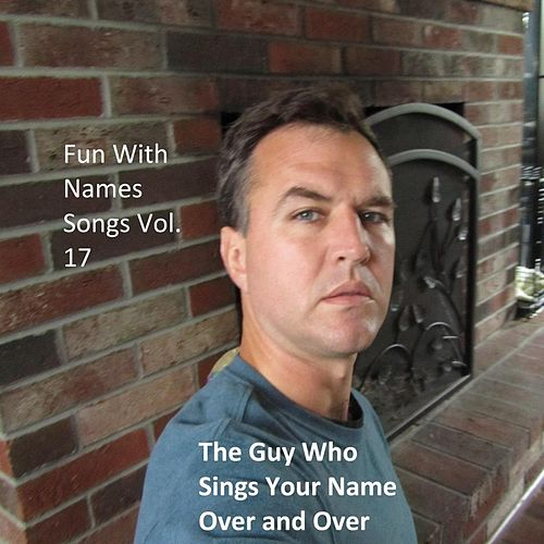 Fun With Names Songs, Vol. 17 by The Guy Who Sings Your Name Over and Over