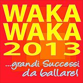 Waka Waka 2013 ...grandi Successi Da Ballare! by Various Artists