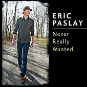 Never Really Wanted by Eric Paslay