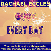 Self Hypnosis - Enjoy Every Day: Positive, Focused, Happier by Rachael Eccles