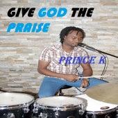 Give God the Praise von Prince K