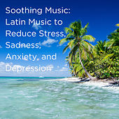 Soothing Music: Latin Music to Reduce Stress, Sadness, Anxiety, And Depression de Various Artists