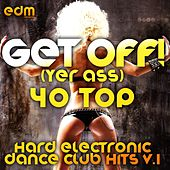 Get Off! (Yer Ass) [40 Hard Electronic Dance Club Hits, Vol. 1] by Various Artists
