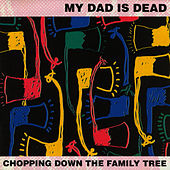 Chopping Down the Family Tree by My Dad is Dead