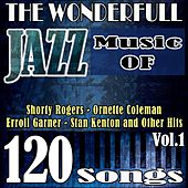 The Wonderful Jazz Music of Shorty Rogers, Ornette Coleman, Erroll Garner, Stan Kenton and Other Hits, Vol. 1 (120 Songs) by Various Artists