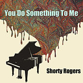 You Do Something To Me di Shorty Rogers