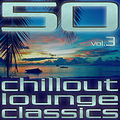 50 Chillout Lounge Classics, Vol. 3 by Various Artists