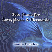 Solo Piano for Love, Peace & Mermaids by Louis Landon