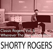 Classic Rogers, Vol. 3: Wherever The Five Winds Blow di Shorty Rogers