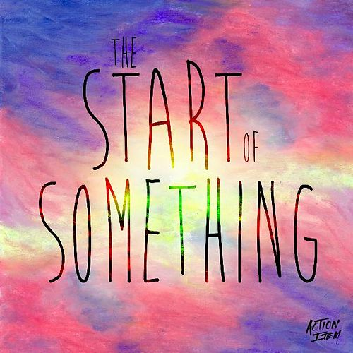 The Start of Something by Action Item