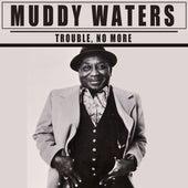 Trouble, No More von Muddy Waters