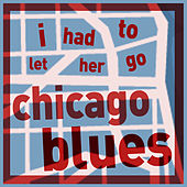 I Had to Let Her Go - Chicago Blues Collection Featuring Big Bill Broonzy, Memphis Slim, Sunnyland Slim, Leroy Carr, Scrapper Blackwell, Big Maceo, And More! de Various Artists