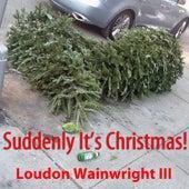 Suddenly It's Christmas - Single by Loudon Wainwright III