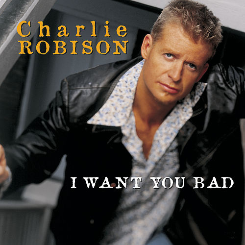 I Want You Bad by Charlie Robison