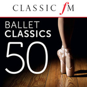 50 Ballet Classics (By Classic FM) by Various Artists