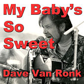 My Baby's So Sweet by Dave Van Ronk