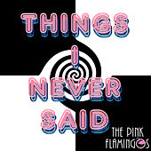 Things I Never Said by The Pink Flamingos