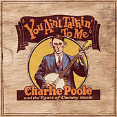 You Ain't Talkin' To Me: Charlie Poole And The Roots Of Country Music by Charlie Poole