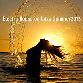 Electro House On Ibiza 2013 by Various Artists