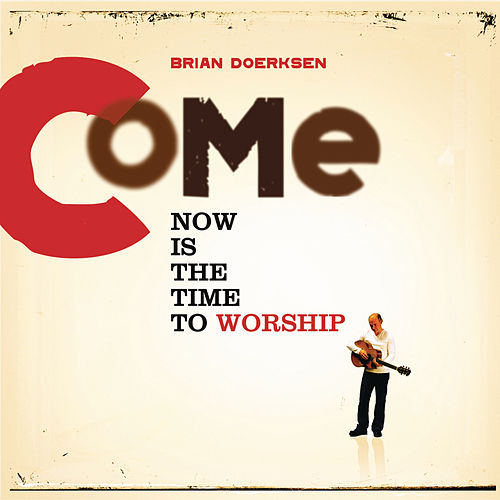 Come Now Is The Time To Worship by Brian Doerksen