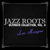 Jazz Roots Ultimate Collection, Vol. 4 by Lee Morgan