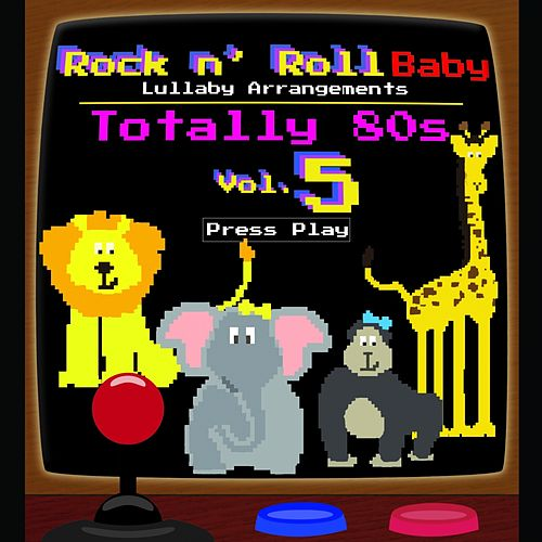 Totally 80's Lullaby Arrangements, Vol. 5 by Rock N' Roll Baby Lullaby Ensemble