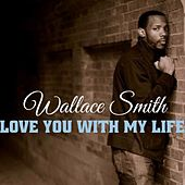 Love You With My Life by Wallace Smith