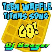 Teen Waffle Titans Song Go by DJ Booger