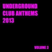 Underground Club Anthems 2013 Volume 3 by Various Artists