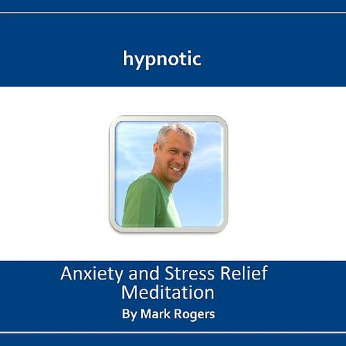 Hypnotic Anxiety and Stress Relief Meditation by Mark Rogers