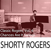 Classic Rogers, Vol. 4: Chances Are It Swings di Shorty Rogers
